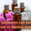 How perfumes can ease your pain or mental stress